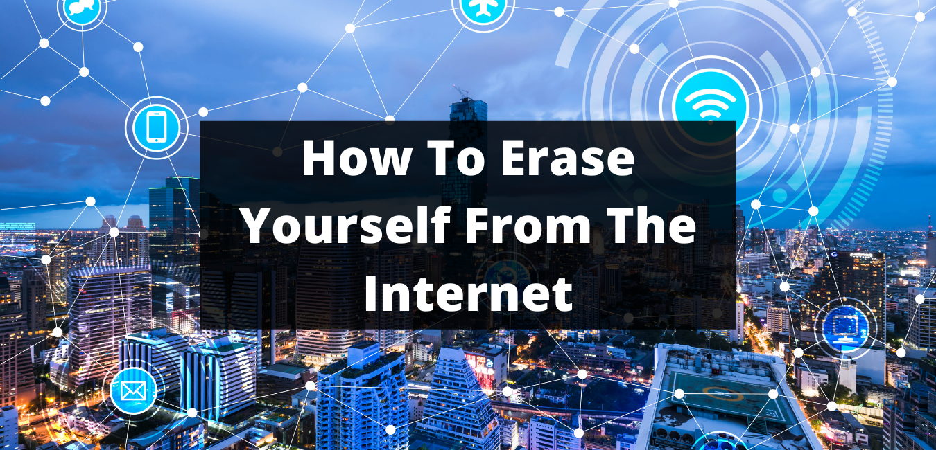 How To Erase Yourself From The Internet